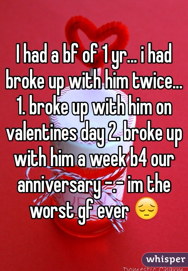 I had a bf of 1 yr... i had broke up with him twice... 1. broke up with him on valentines day 2. broke up with him a week b4 our anniversary -.- im the worst gf ever 😔