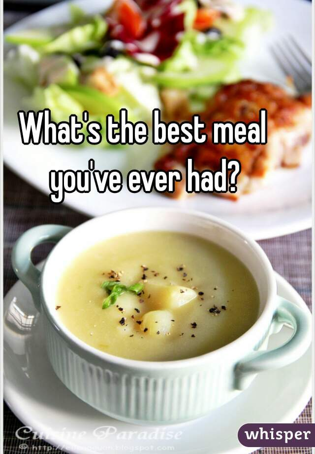 What's the best meal you've ever had?