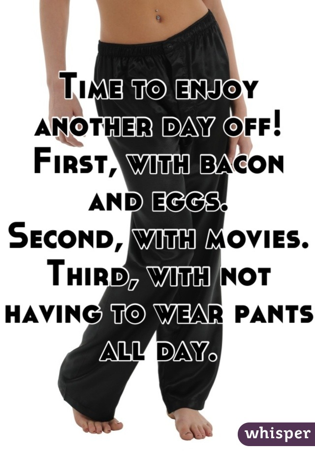 Time to enjoy another day off!  First, with bacon and eggs. Second, with movies. Third, with not having to wear pants all day.