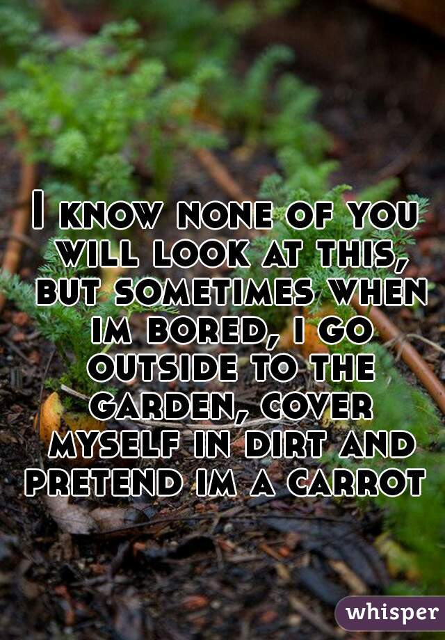 I know none of you will look at this, but sometimes when im bored, i go outside to the garden, cover myself in dirt and pretend im a carrot