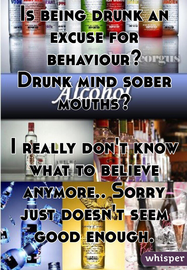 Is being drunk an excuse for behaviour?  Drunk mind sober mouths?  I really don't know what to believe anymore.. Sorry just doesn't seem good enough.