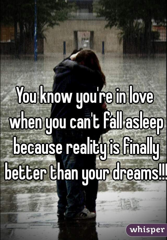 You know you're in love when you can't fall asleep because reality is finally better than your dreams!!!