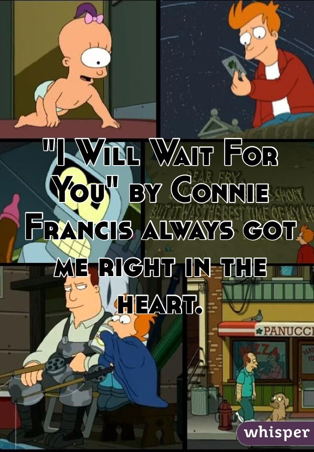 """I Will Wait For You"" by Connie Francis always got me right in the heart."