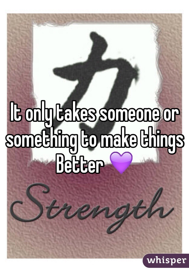 It only takes someone or something to make things Better 💜