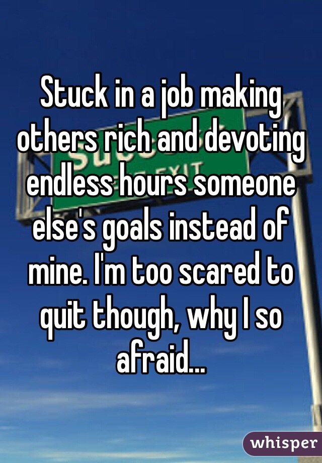 Stuck in a job making others rich and devoting endless hours someone else's goals instead of mine. I'm too scared to quit though, why I so afraid...