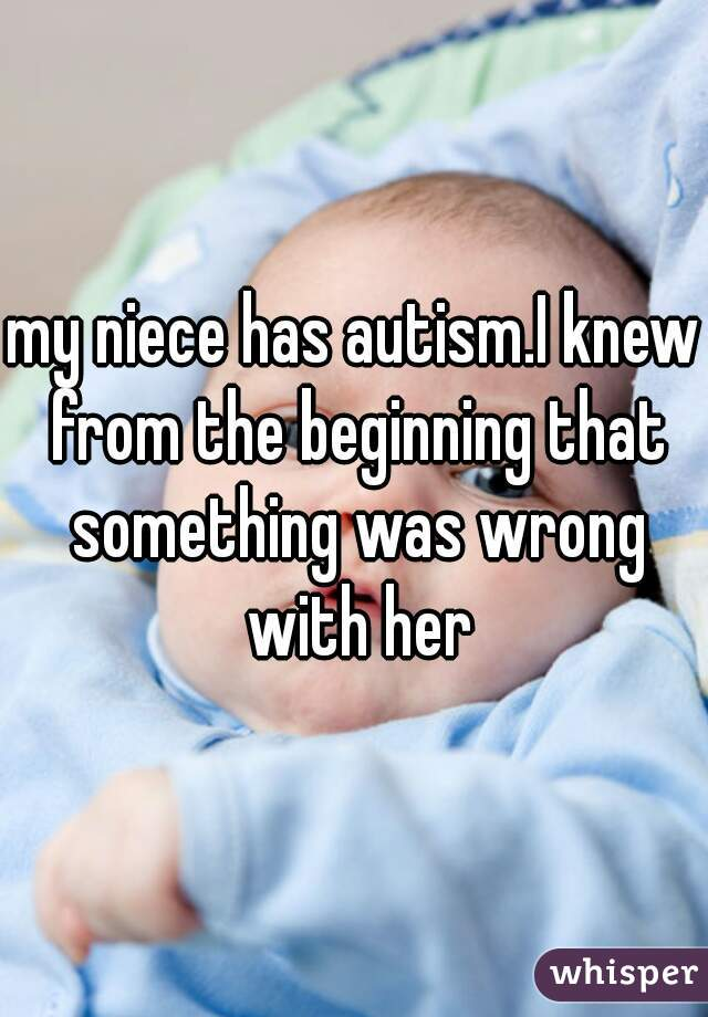 my niece has autism.I knew from the beginning that something was wrong with her