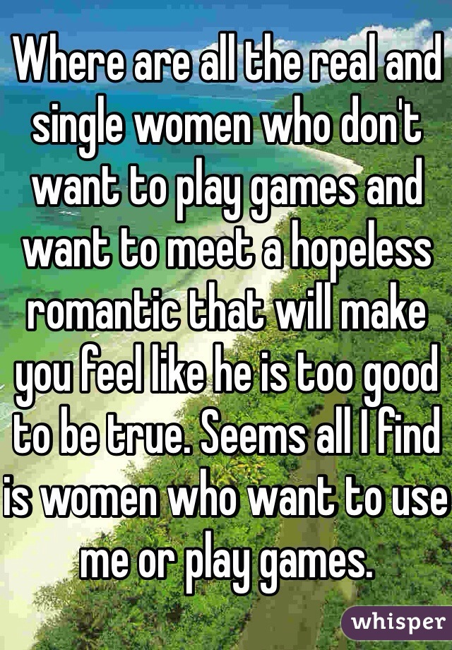Where are all the real and single women who don't want to play games and want to meet a hopeless romantic that will make you feel like he is too good to be true. Seems all I find is women who want to use me or play games.
