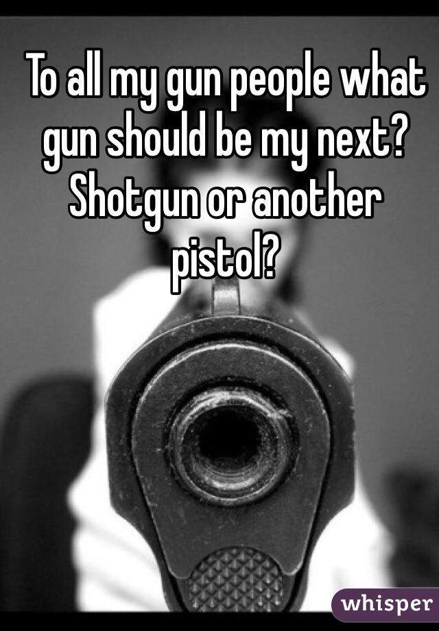 To all my gun people what gun should be my next? Shotgun or another pistol?