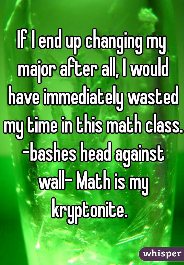 If I end up changing my major after all, I would have immediately wasted my time in this math class. -bashes head against wall- Math is my kryptonite.