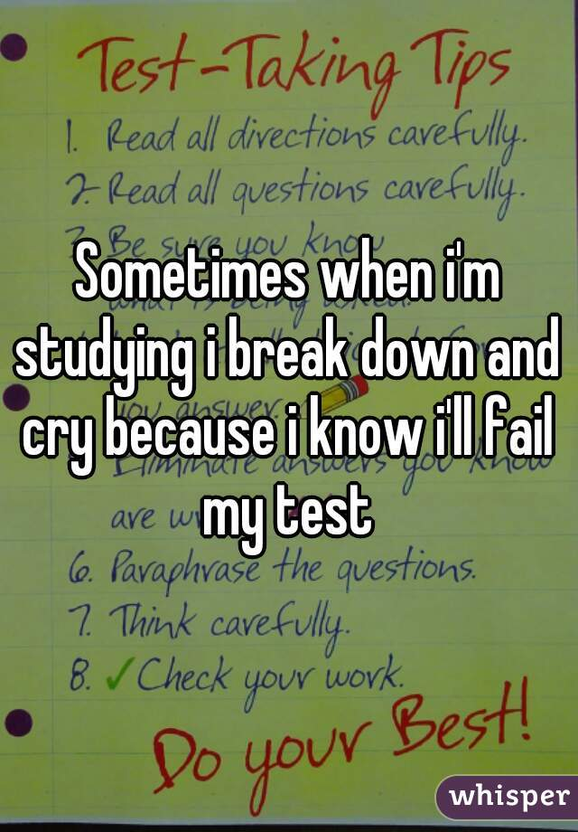 Sometimes when i'm studying i break down and cry because i know i'll fail my test