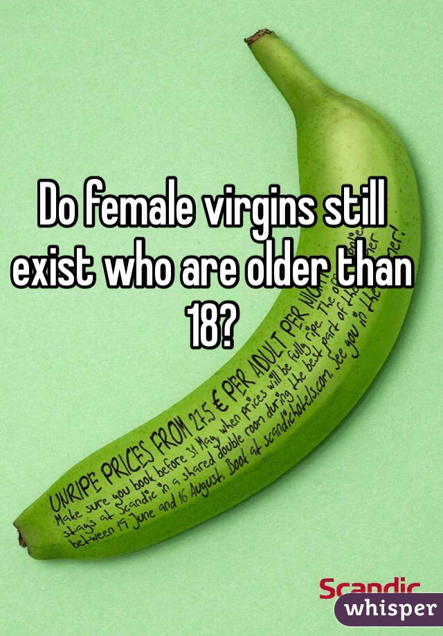 Do female virgins still exist who are older than 18?