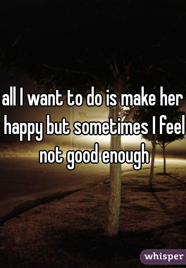 all I want to do is make her happy but sometimes I feel not good enough