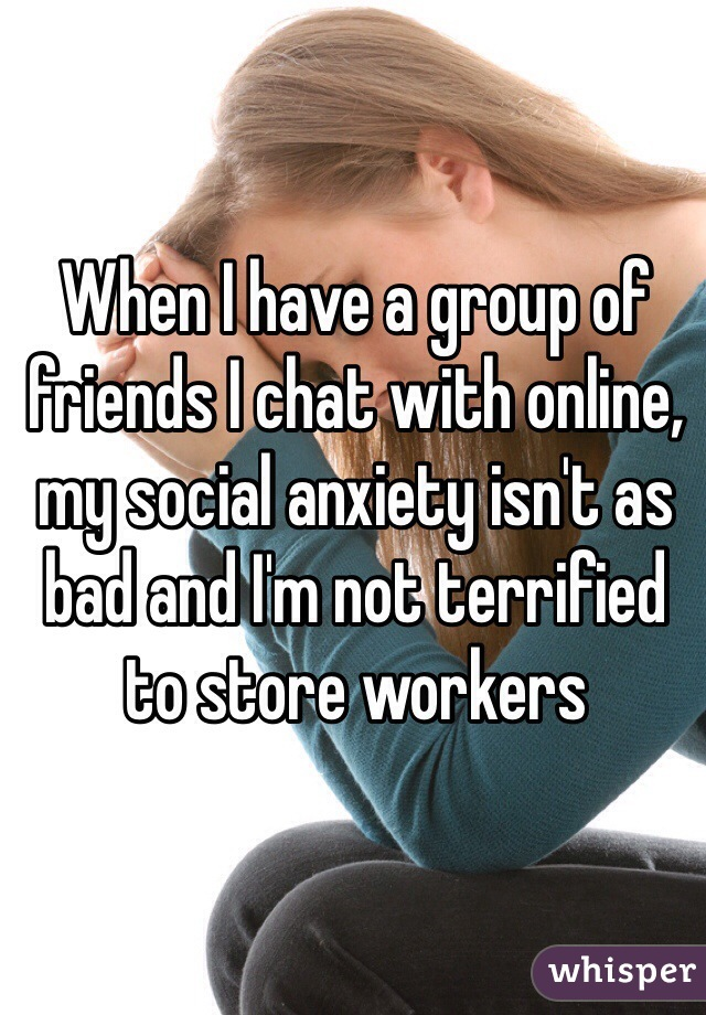 When I have a group of friends I chat with online, my social anxiety isn't as bad and I'm not terrified to store workers