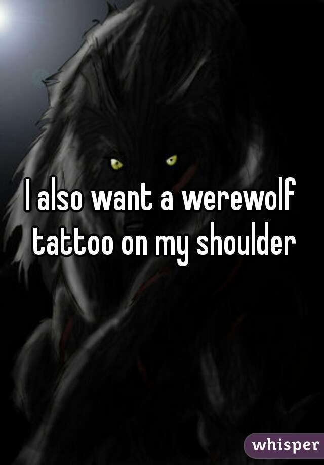 I also want a werewolf tattoo on my shoulder