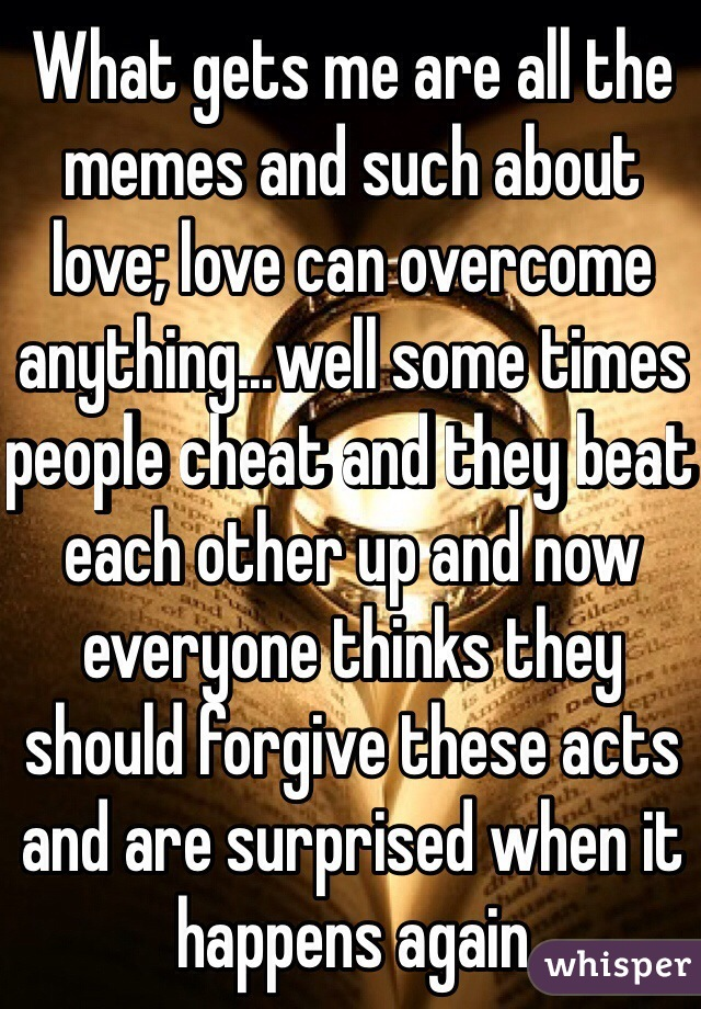 What gets me are all the memes and such about love; love can overcome anything...well some times people cheat and they beat each other up and now everyone thinks they should forgive these acts and are surprised when it happens again