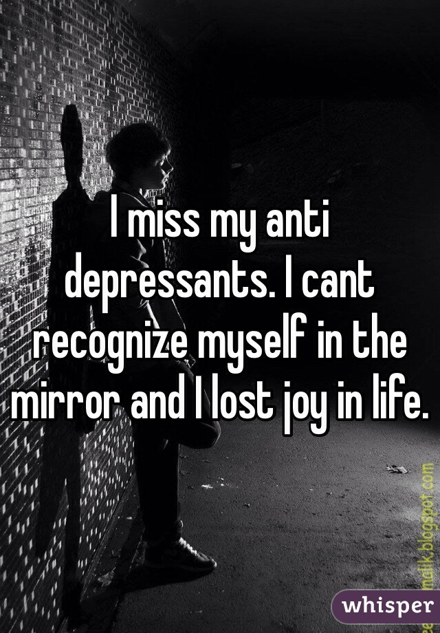I miss my anti depressants. I cant recognize myself in the mirror and I lost joy in life.