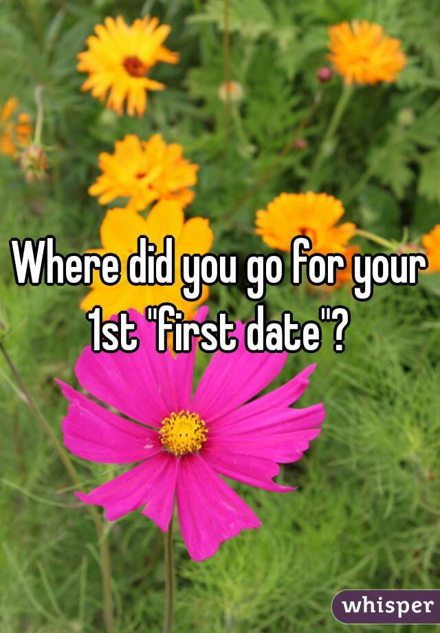 "Where did you go for your 1st ""first date""?"