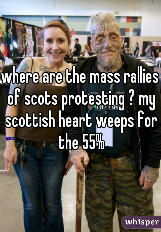 where are the mass rallies of scots protesting ? my scottish heart weeps for the 55%