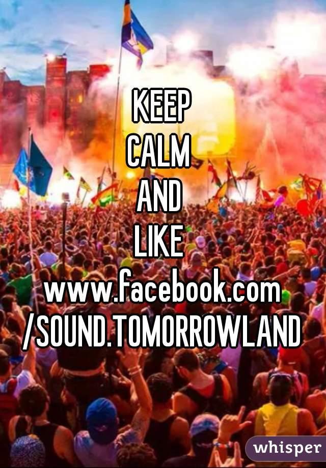 KEEP CALM  AND  LIKE  www.facebook.com /SOUND.TOMORROWLAND