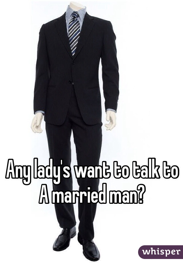 Any lady's want to talk to A married man?