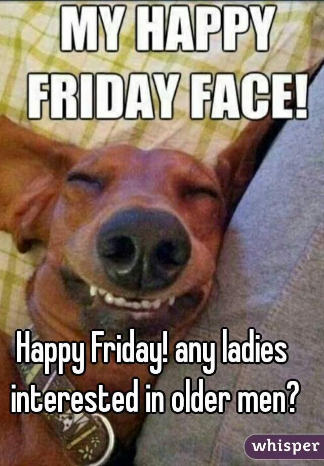 Happy Friday! any ladies interested in older men?