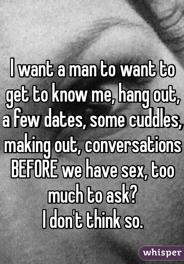 I want a man to want to get to know me, hang out, a few dates, some cuddles, making out, conversations BEFORE we have sex, too much to ask?  I don't think so.