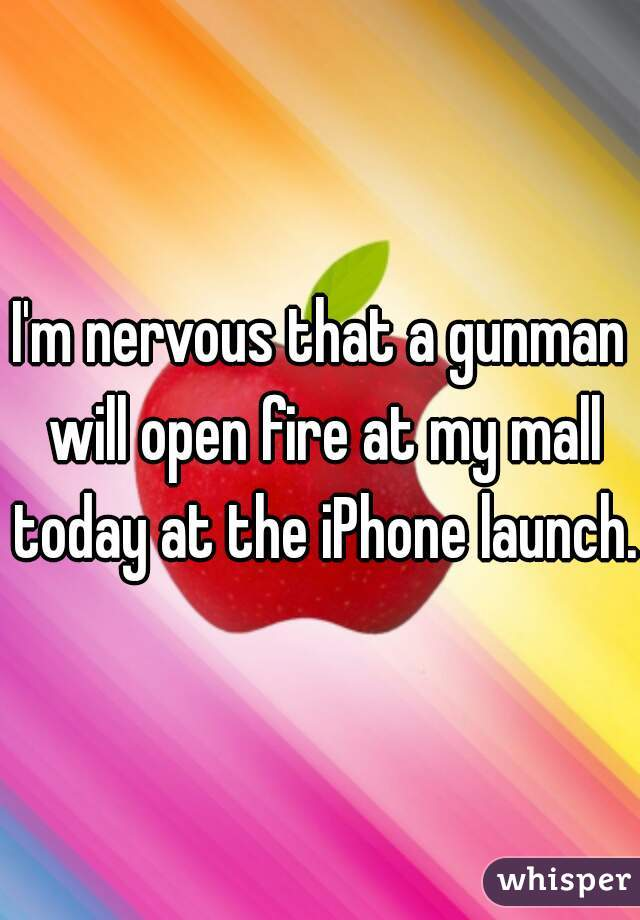 I'm nervous that a gunman will open fire at my mall today at the iPhone launch.