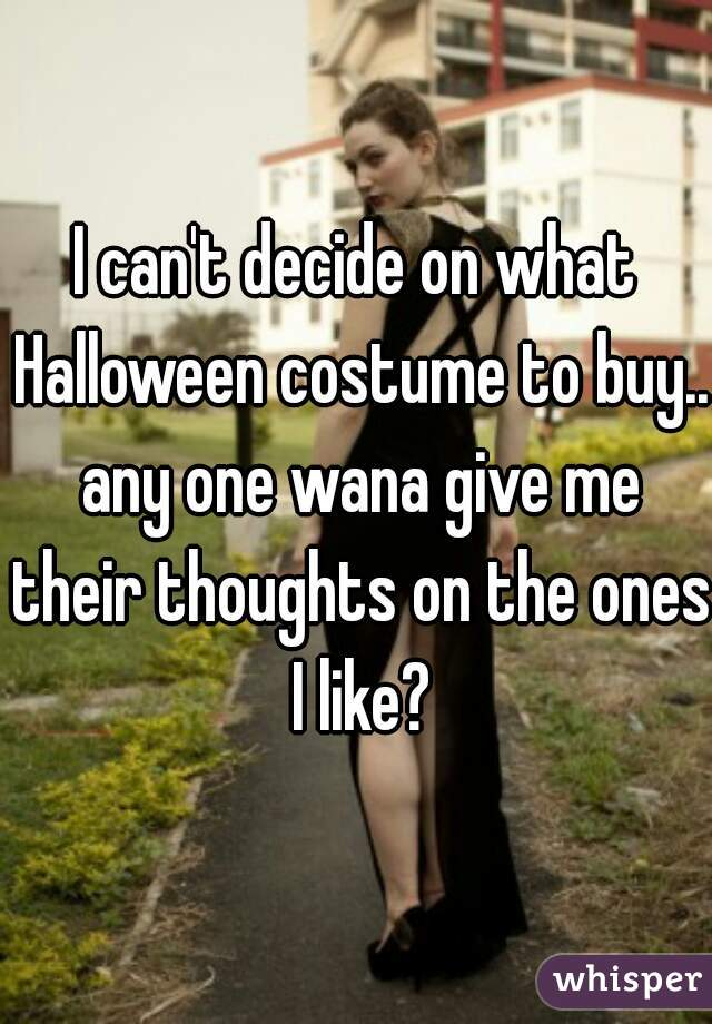 I can't decide on what Halloween costume to buy.. any one wana give me their thoughts on the ones I like?