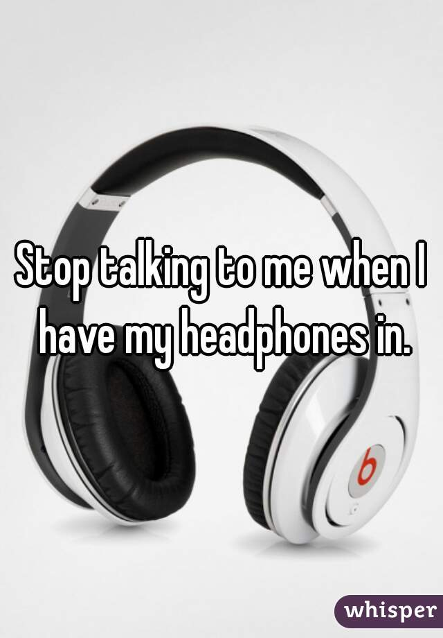 Stop talking to me when I have my headphones in.