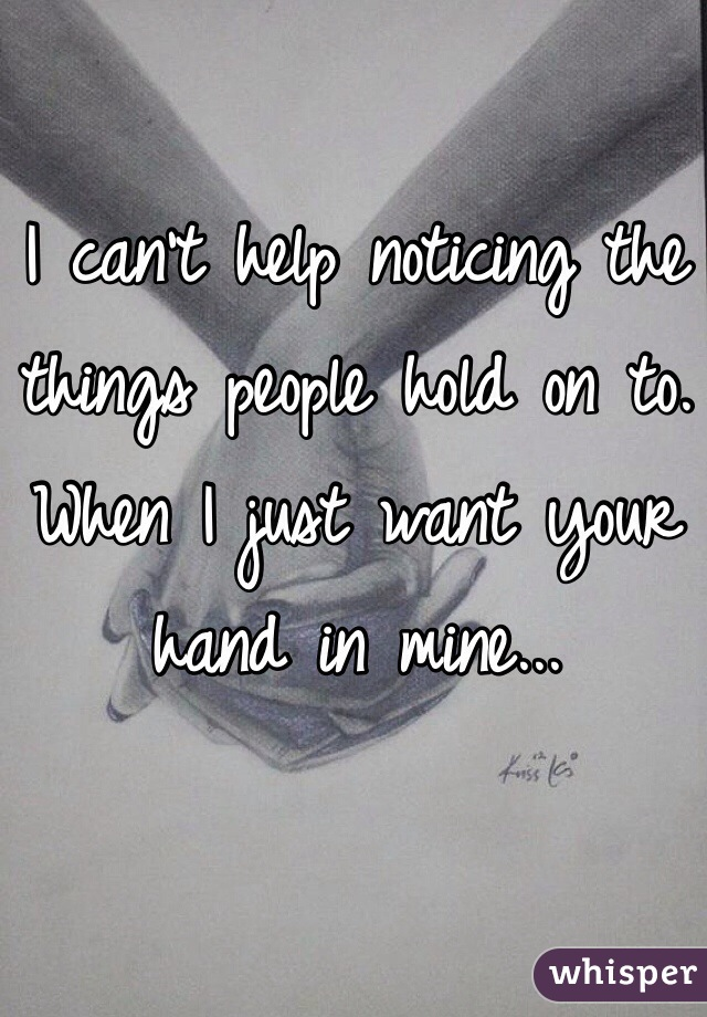 I can't help noticing the things people hold on to. When I just want your hand in mine...