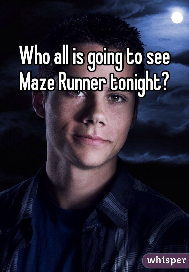 Who all is going to see Maze Runner tonight?