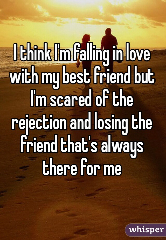 I think I'm falling in love with my best friend but I'm scared of the rejection and losing the friend that's always there for me