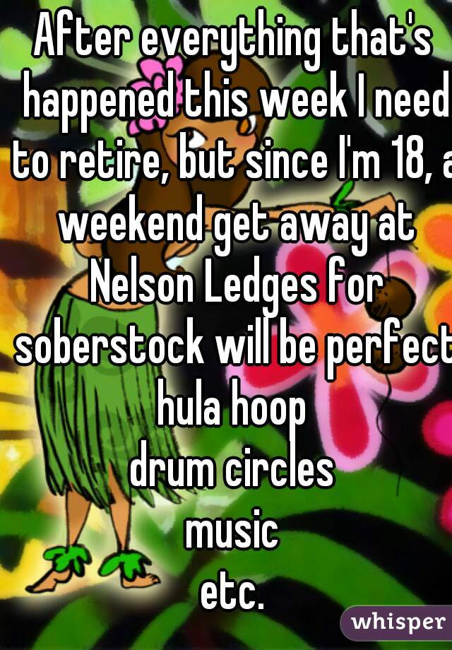 After everything that's happened this week I need to retire, but since I'm 18, a weekend get away at Nelson Ledges for soberstock will be perfect. hula hoop drum circles music etc.