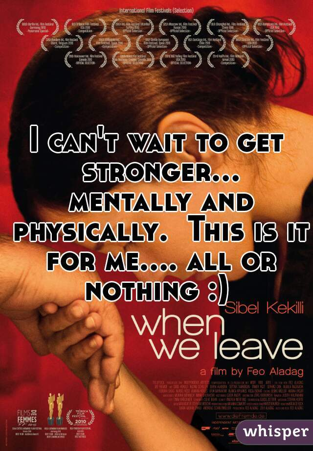 I can't wait to get stronger... mentally and physically.  This is it for me.... all or nothing :)