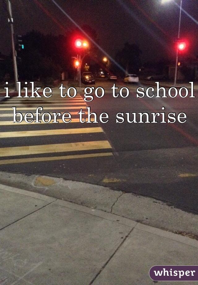 i like to go to school before the sunrise