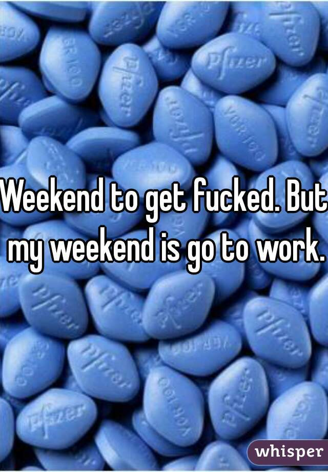 Weekend to get fucked. But my weekend is go to work.