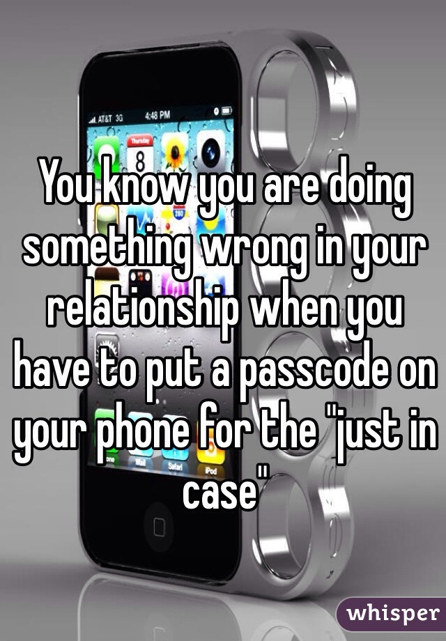 "You know you are doing something wrong in your relationship when you have to put a passcode on your phone for the ""just in case"""