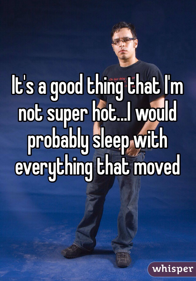 It's a good thing that I'm not super hot...I would probably sleep with everything that moved