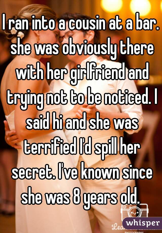 I ran into a cousin at a bar. she was obviously there with her girlfriend and trying not to be noticed. I said hi and she was terrified I'd spill her secret. I've known since she was 8 years old.