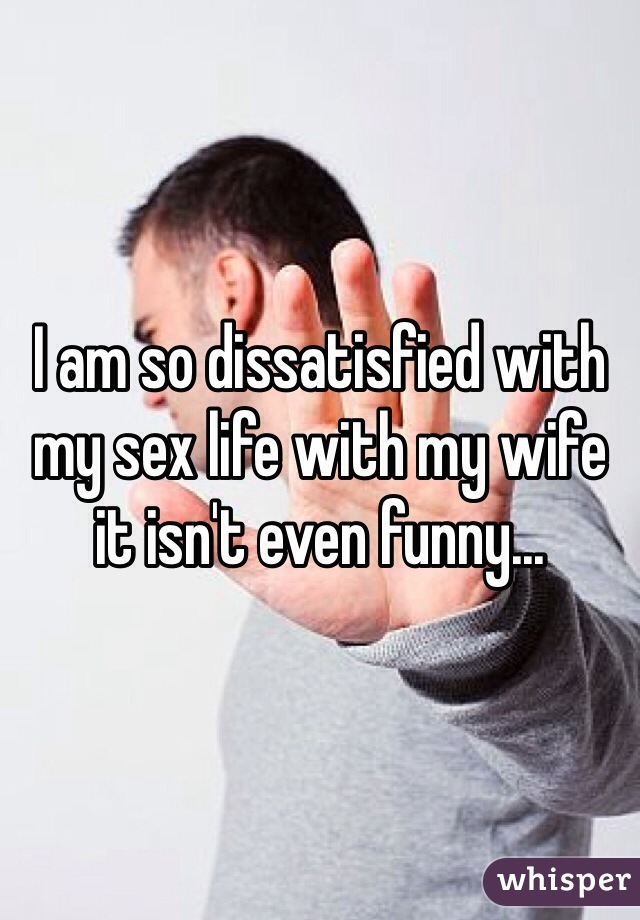 I am so dissatisfied with my sex life with my wife it isn't even funny...