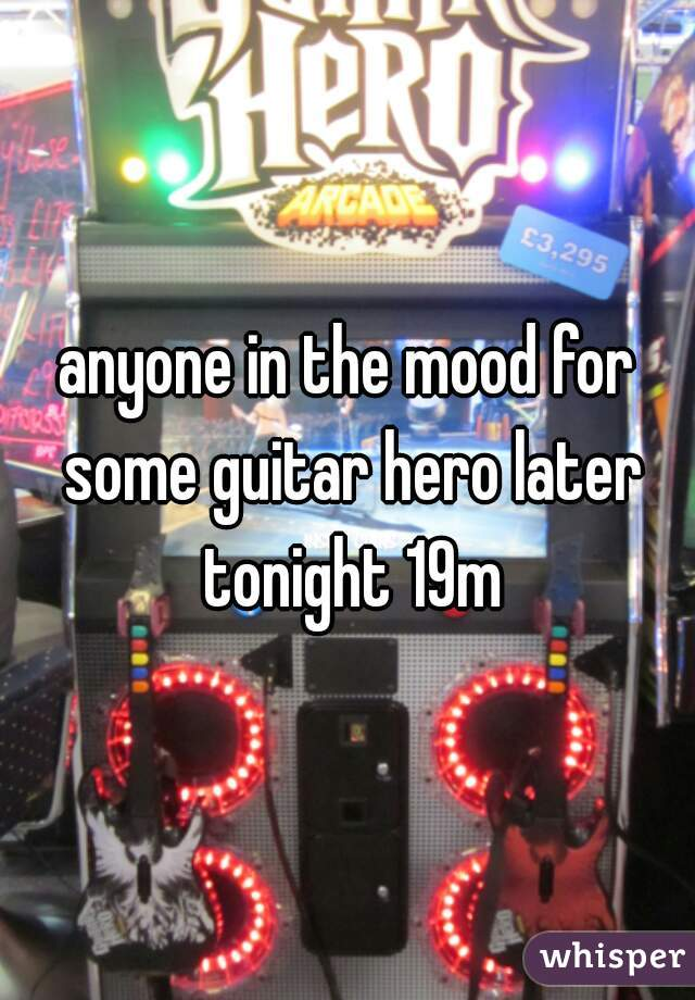 anyone in the mood for some guitar hero later tonight 19m