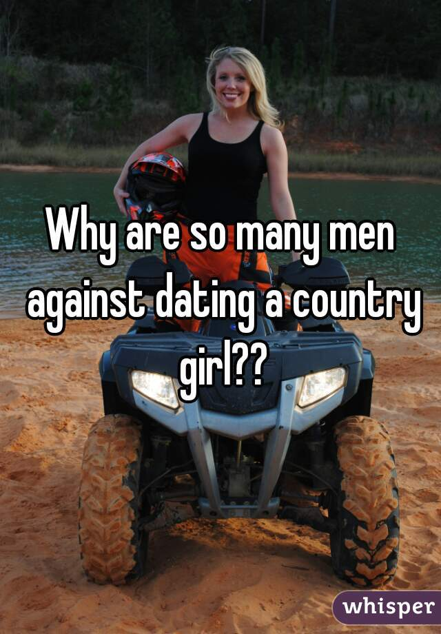 Why are so many men against dating a country girl??