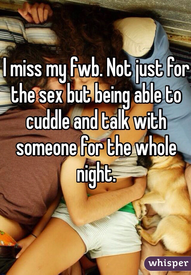 I miss my fwb. Not just for the sex but being able to cuddle and talk with someone for the whole night.