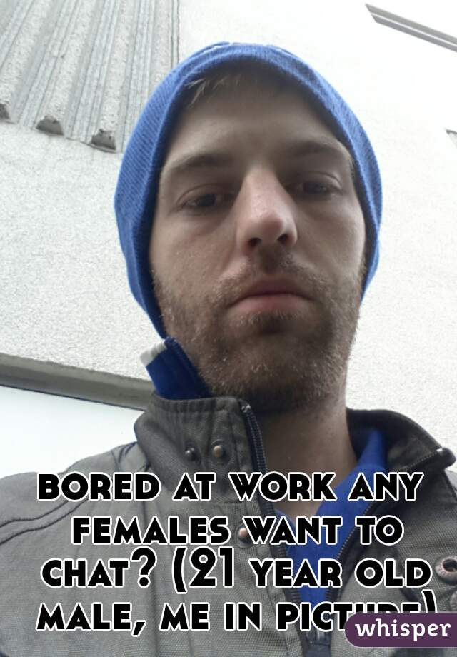 bored at work any females want to chat? (21 year old male, me in picture)