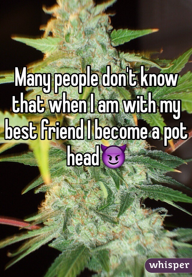 Many people don't know that when I am with my best friend I become a pot head😈