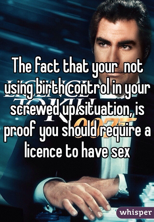 The fact that your  not using birth control in your screwed up situation, is proof you should require a licence to have sex