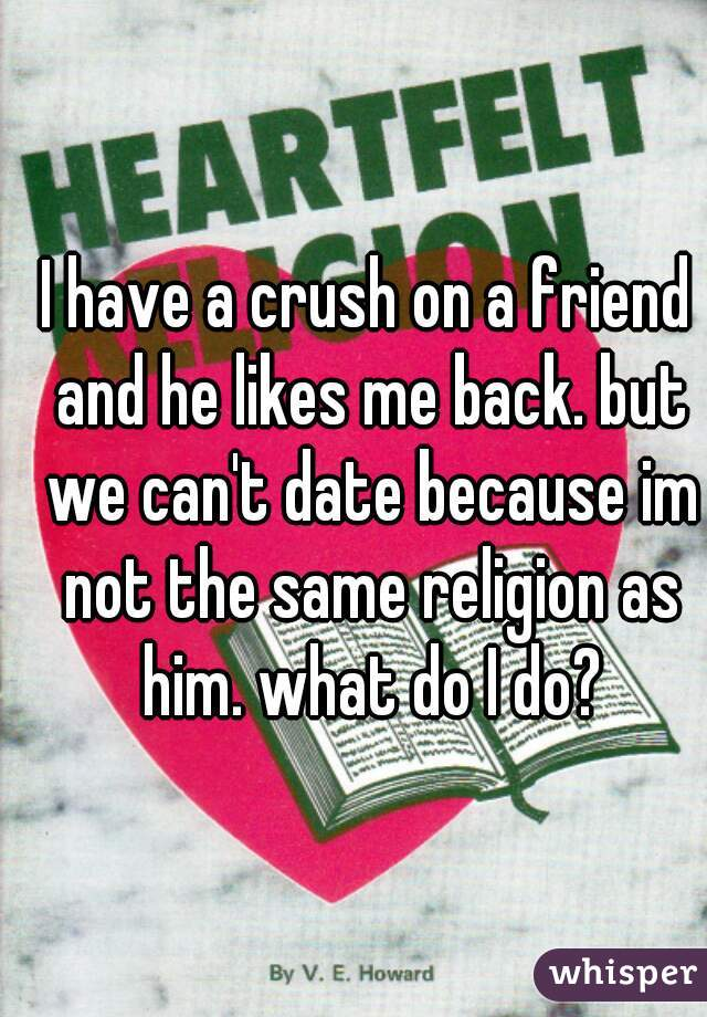 I have a crush on a friend and he likes me back. but we can't date because im not the same religion as him. what do I do?