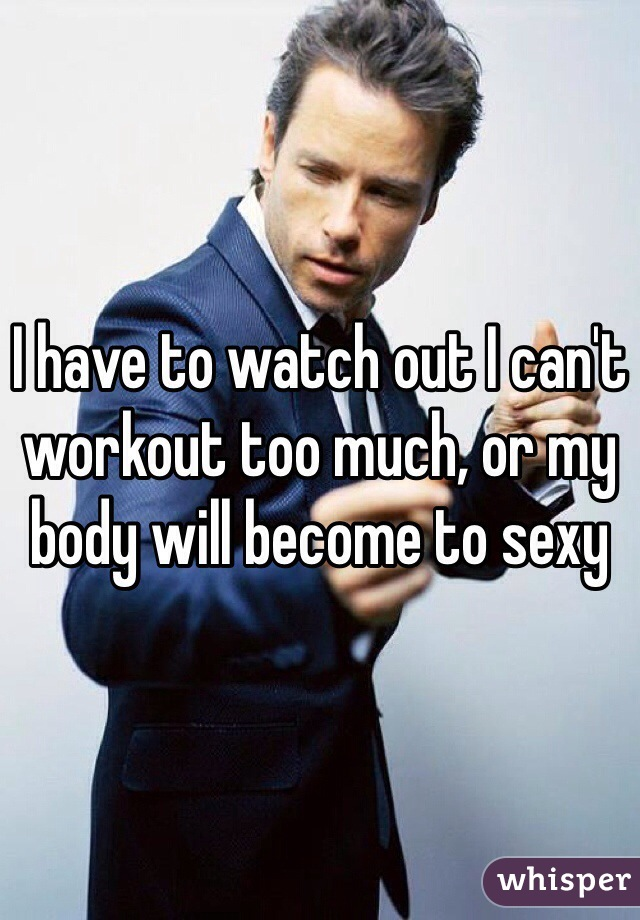 I have to watch out I can't workout too much, or my body will become to sexy
