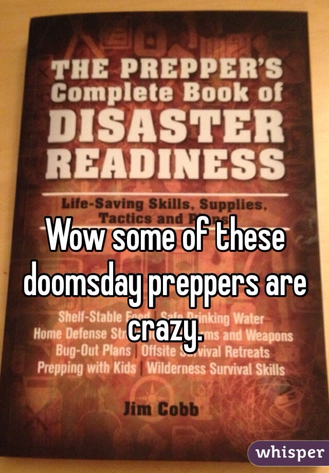 Wow some of these doomsday preppers are crazy.