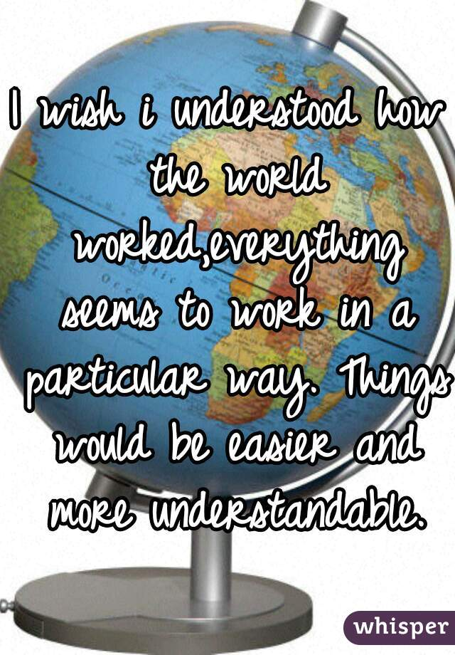 I wish i understood how the world worked,everything seems to work in a particular way. Things would be easier and more understandable.